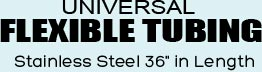 Universal Flexible Tubing stainless steel 36 inches in Length